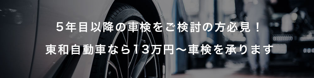 5年目以降の車検をご検討の方 必見! 東和自動車なら13万円~車検を承ります